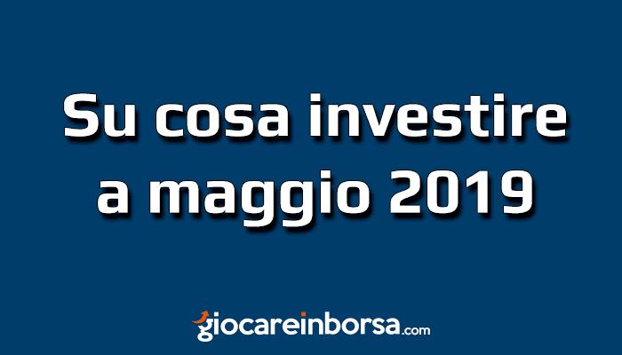 f8bd4d999e Analizziamo il contesto attuale e riflettiamo su cosa investire a maggio  2019